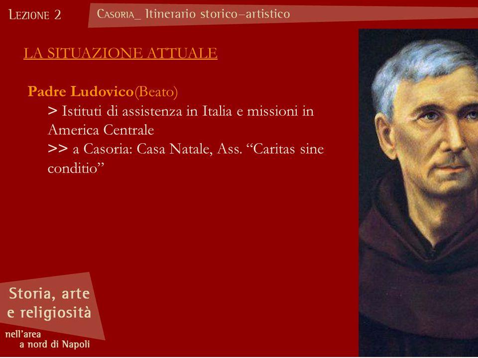 LA SITUAZIONE ATTUALE Padre Ludovico(Beato) > Istituti di assistenza in Italia e missioni in America Centrale >> a Casoria: Casa Natale, Ass.