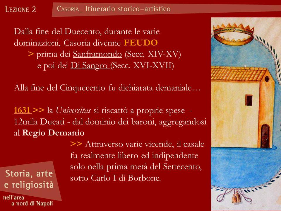 Dalla fine del Duecento, durante le varie dominazioni, Casoria divenne FEUDO > prima dei Sanframondo (Secc. XIV-XV) e poi dei Di Sangro (Secc. XVI-XVI