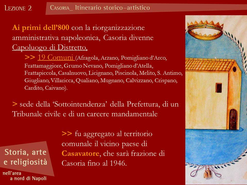 Ai primi dell'800 con la riorganizzazione amministrativa napoleonica, Casoria divenne Capoluogo di Distretto, >> 19 Comuni (Afragola, Arzano, Pomiglia