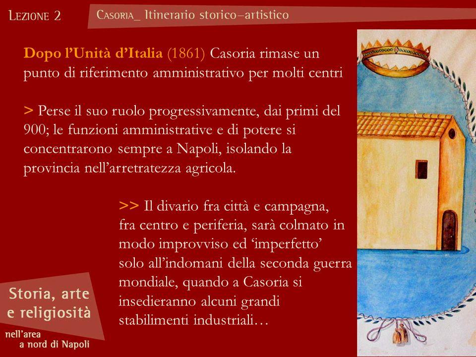 Dopo l'Unità d'Italia (1861) Casoria rimase un punto di riferimento amministrativo per molti centri > Perse il suo ruolo progressivamente, dai primi del 900; le funzioni amministrative e di potere si concentrarono sempre a Napoli, isolando la provincia nell'arretratezza agricola.