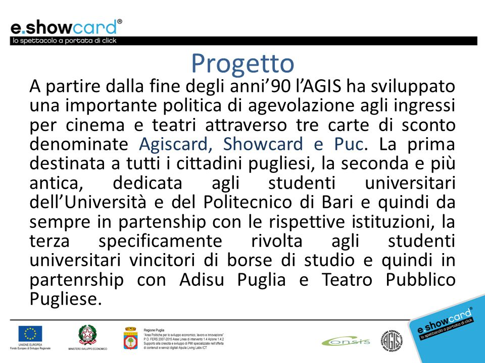 Progetto A partire dalla fine degli anni'90 l'AGIS ha sviluppato una importante politica di agevolazione agli ingressi per cinema e teatri attraverso tre carte di sconto denominate Agiscard, Showcard e Puc.