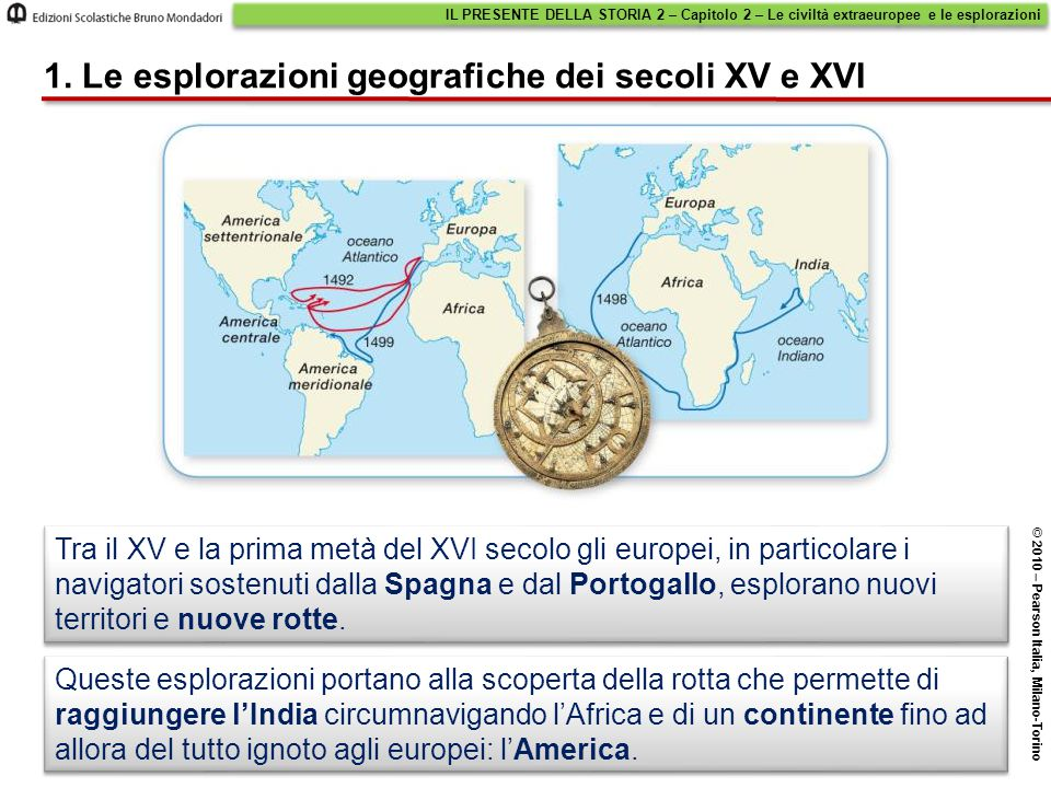 IL PRESENTE DELLA STORIA 2 – Capitolo 2 – Le civiltà extraeuropee e le esplorazioni © 2010 – Pearson Italia, Milano-Torino 1. Le esplorazioni geografi