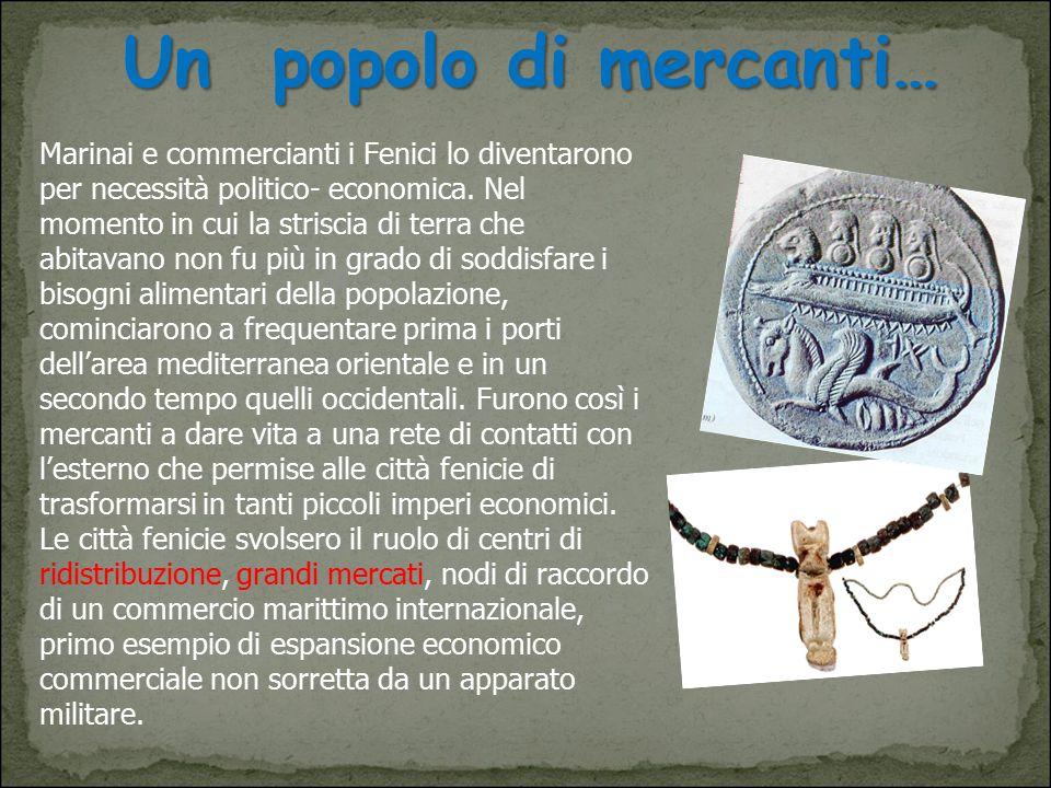 Un popolo di mercanti… Marinai e commercianti i Fenici lo diventarono per necessità politico- economica. Nel momento in cui la striscia di terra che a