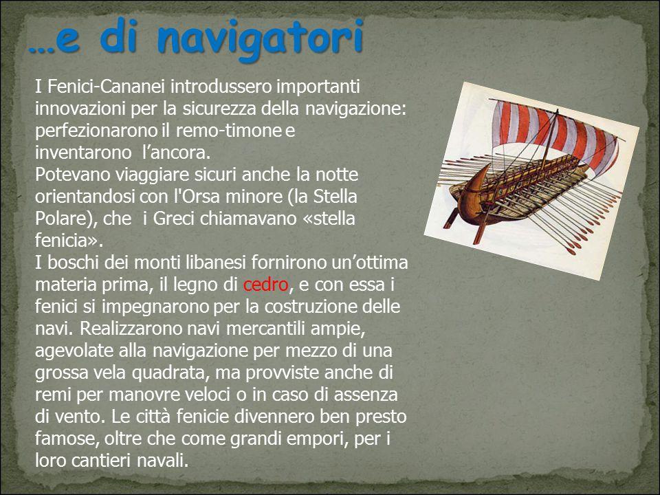 …e di navigatori …e di navigatori I Fenici-Cananei introdussero importanti innovazioni per la sicurezza della navigazione: perfezionarono il remo-timo