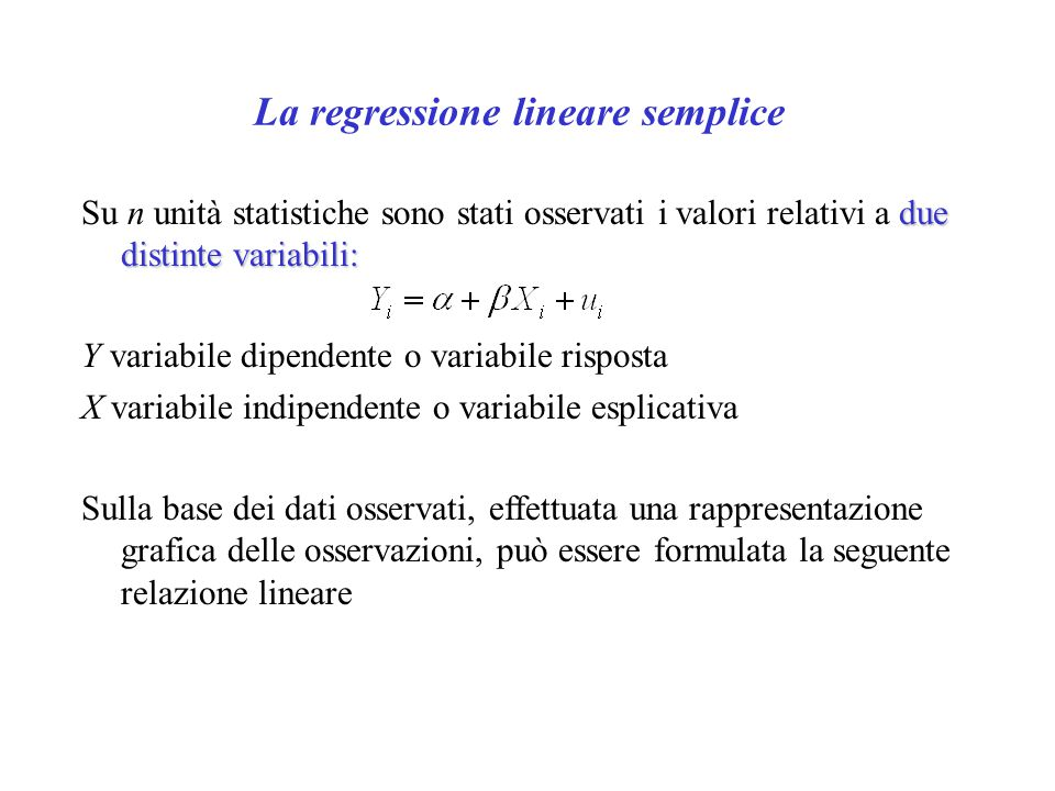I parametri della retta di regressione Dove: βparametri - α e β sono i parametri del modello di regressione β - α è chiamata intercetta; β coefficiente di regressione  Occorre inoltre ricordare che mentre il termine di errore è una variabile casuale, la x i è solitamente considerata una variabile matematica.