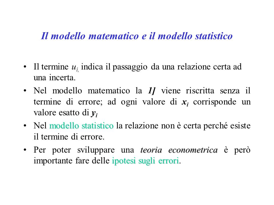 …..cosa troviamo nell'errore - Nell'errore troviamo tutte le variabili non esplicitate nel modello - Nell'errore troviamo anche gli errori di misurazione; -Analizzare il comportamento dell'errore (le ipotesi) è importante per comprendere lo stesso significato della regressione