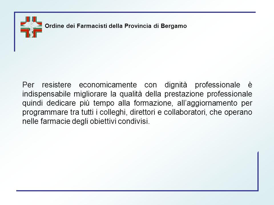 Ordine dei Farmacisti della Provincia di Bergamo Per resistere economicamente con dignità professionale è indispensabile migliorare la qualità della p