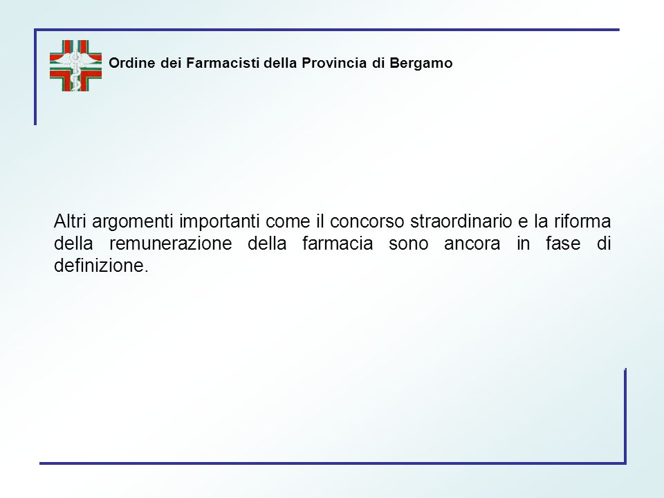 Ordine dei Farmacisti della Provincia di Bergamo Altri argomenti importanti come il concorso straordinario e la riforma della remunerazione della farm
