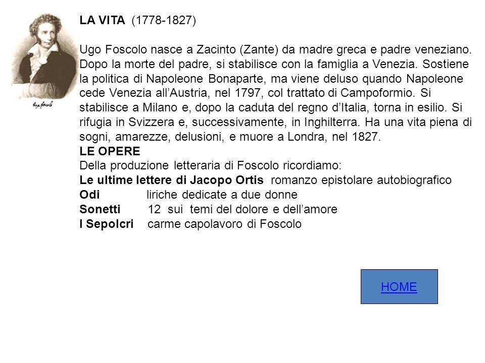LA VITA (1778-1827) Ugo Foscolo nasce a Zacinto (Zante) da madre greca e padre veneziano. Dopo la morte del padre, si stabilisce con la famiglia a Ven