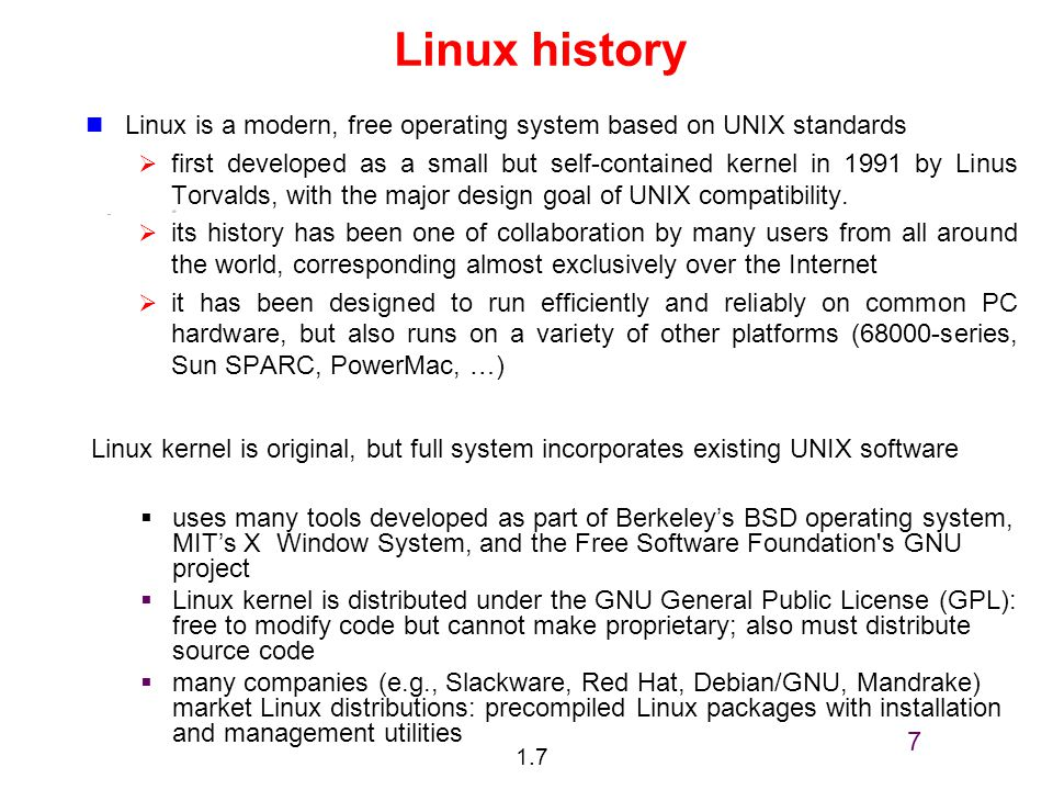 1.7 7 Linux history Linux is a modern, free operating system based on UNIX standards  first developed as a small but self-contained kernel in 1991 by