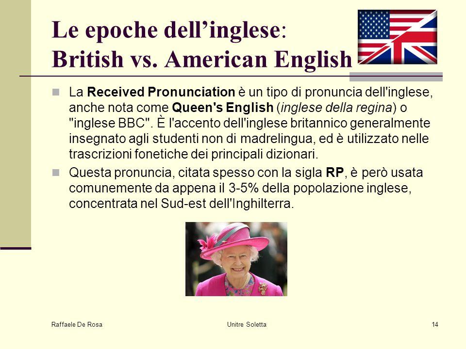 Raffaele De Rosa Unitre Soletta14 Le epoche dell'inglese: British vs. American English La Received Pronunciation è un tipo di pronuncia dell'inglese,