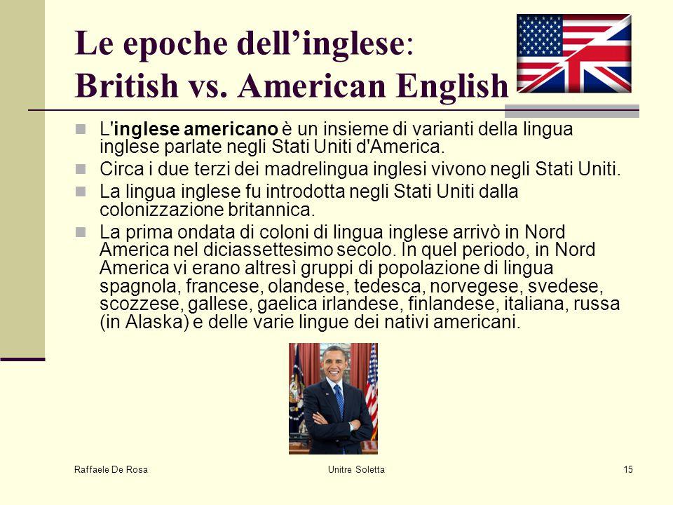 Raffaele De Rosa Unitre Soletta15 Le epoche dell'inglese: British vs. American English L'inglese americano è un insieme di varianti della lingua ingle