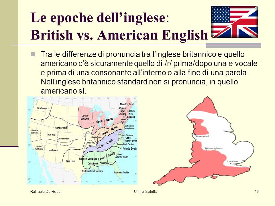 Raffaele De Rosa Unitre Soletta16 Le epoche dell'inglese: British vs. American English Tra le differenze di pronuncia tra l'inglese britannico e quell