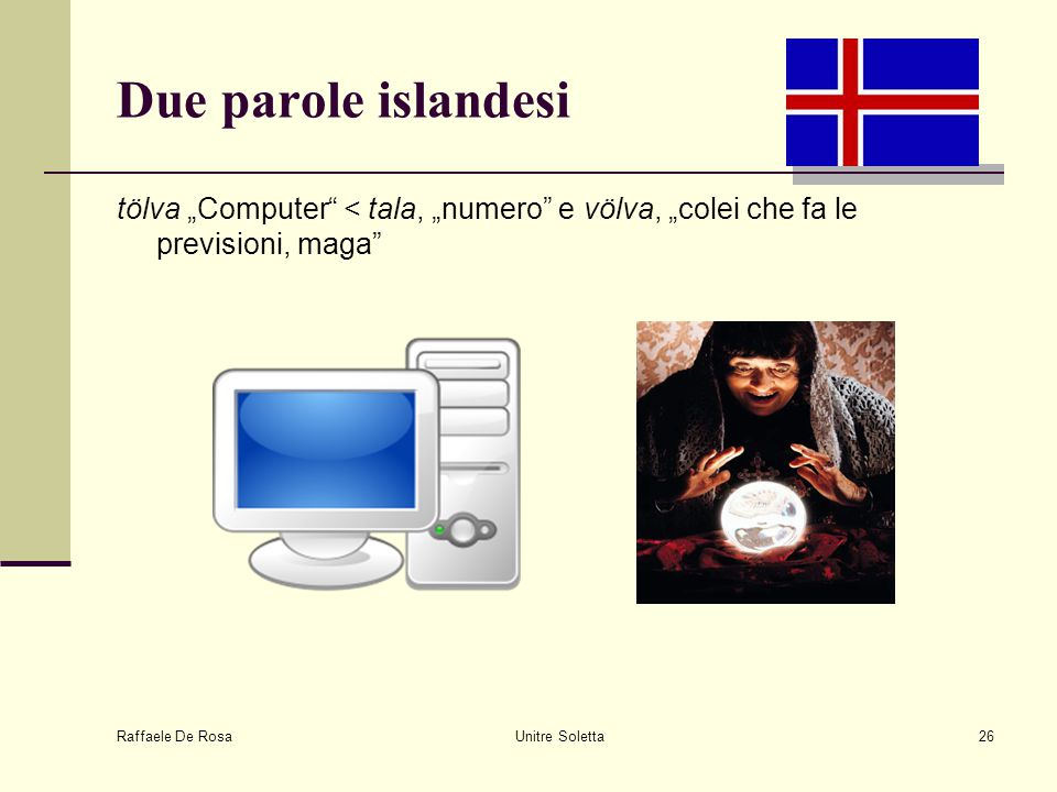 """Raffaele De Rosa Unitre Soletta26 Due parole islandesi tölva """"Computer"""" < tala, """"numero"""" e völva, """"colei che fa le previsioni, maga"""""""