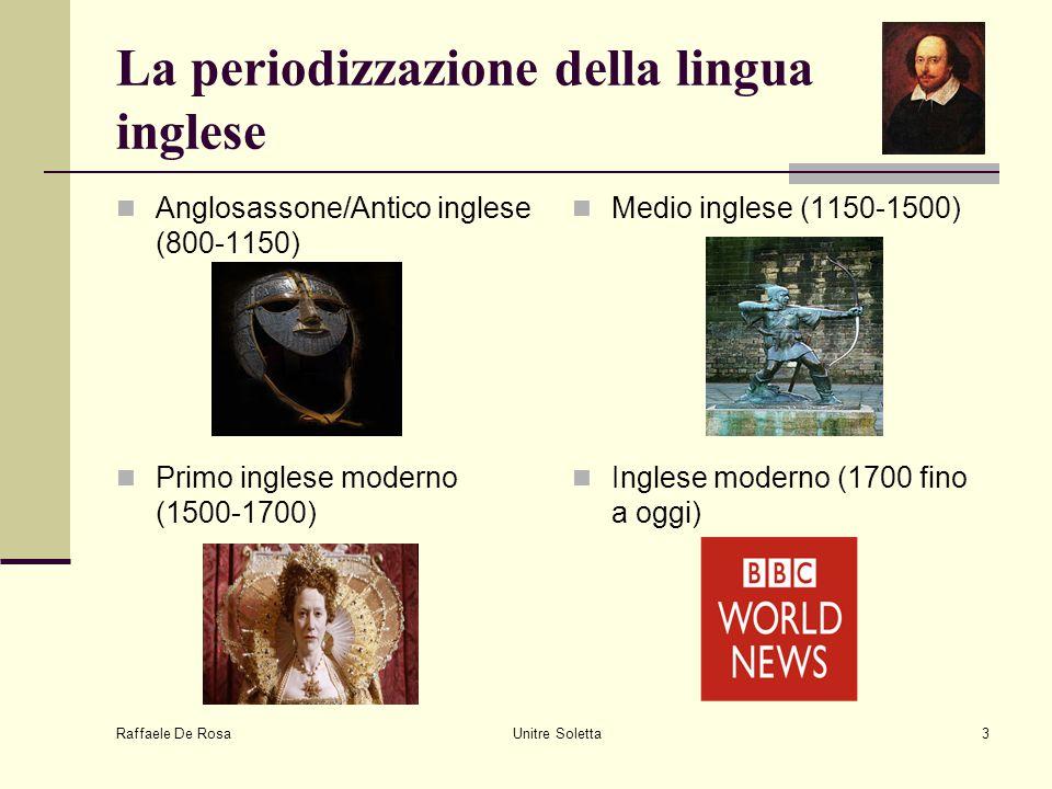 Raffaele De Rosa Unitre Soletta3 La periodizzazione della lingua inglese Anglosassone/Antico inglese (800-1150) Medio inglese (1150-1500) Primo ingles