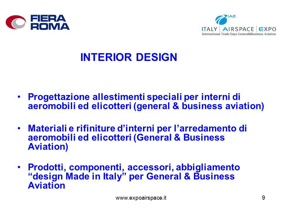 www.expoairspace.it9 INTERIOR DESIGN Progettazione allestimenti speciali per interni di aeromobili ed elicotteri (general & business aviation) Materiali e rifiniture d'interni per l'arredamento di aeromobili ed elicotteri (General & Business Aviation) Prodotti, componenti, accessori, abbigliamento design Made in Italy per General & Business Aviation