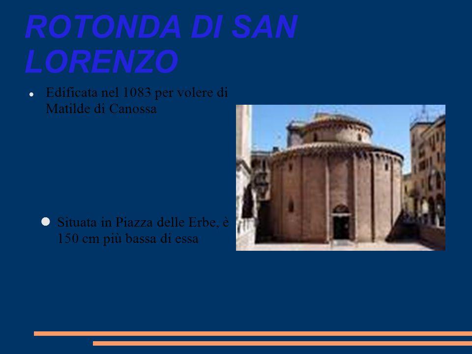 ROTONDA DI SAN LORENZO Edificata nel 1083 per volere di Matilde di Canossa Situata in Piazza delle Erbe, è 150 cm più bassa di essa