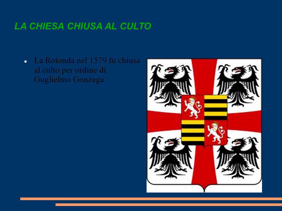 LA CHIESA CHIUSA AL CULTO La Rotonda nel 1579 fu chiusa al culto per ordine di Guglielmo Gonzaga