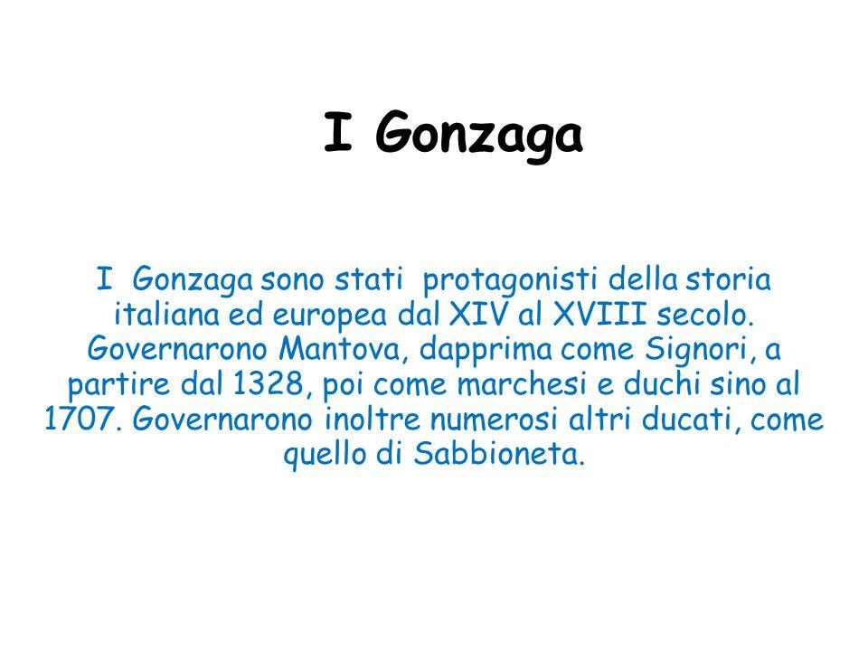 I Gonzaga I Gonzaga sono stati protagonisti della storia italiana ed europea dal XIV al XVIII secolo. Governarono Mantova, dapprima come Signori, a pa