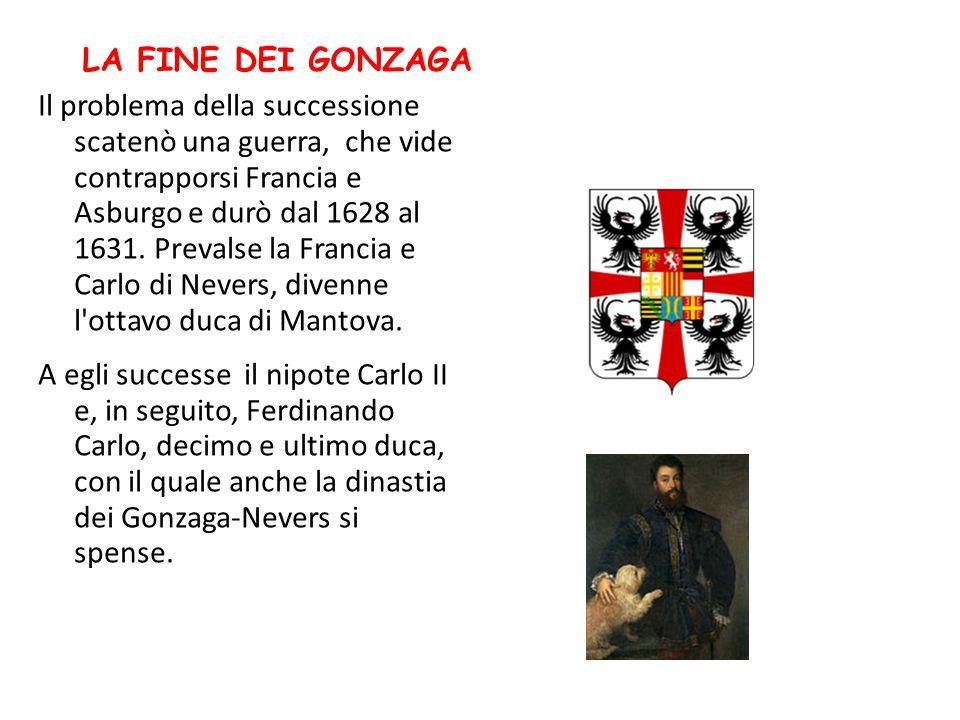 LA FINE DEI GONZAGA Il problema della successione scatenò una guerra, che vide contrapporsi Francia e Asburgo e durò dal 1628 al 1631. Prevalse la Fra