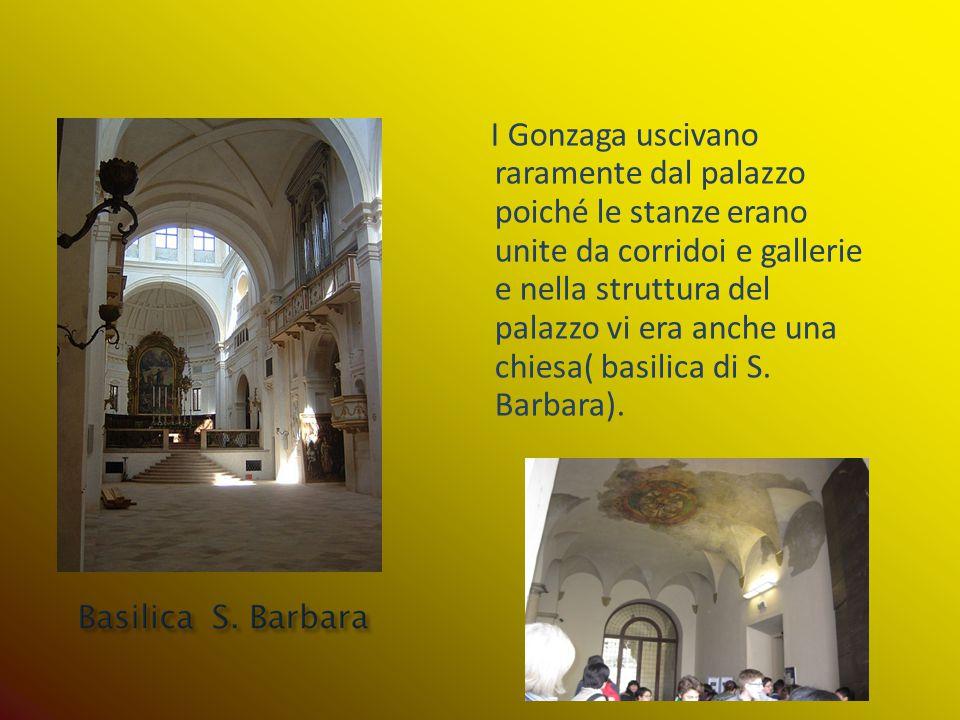 I Gonzaga uscivano raramente dal palazzo poiché le stanze erano unite da corridoi e gallerie e nella struttura del palazzo vi era anche una chiesa( ba