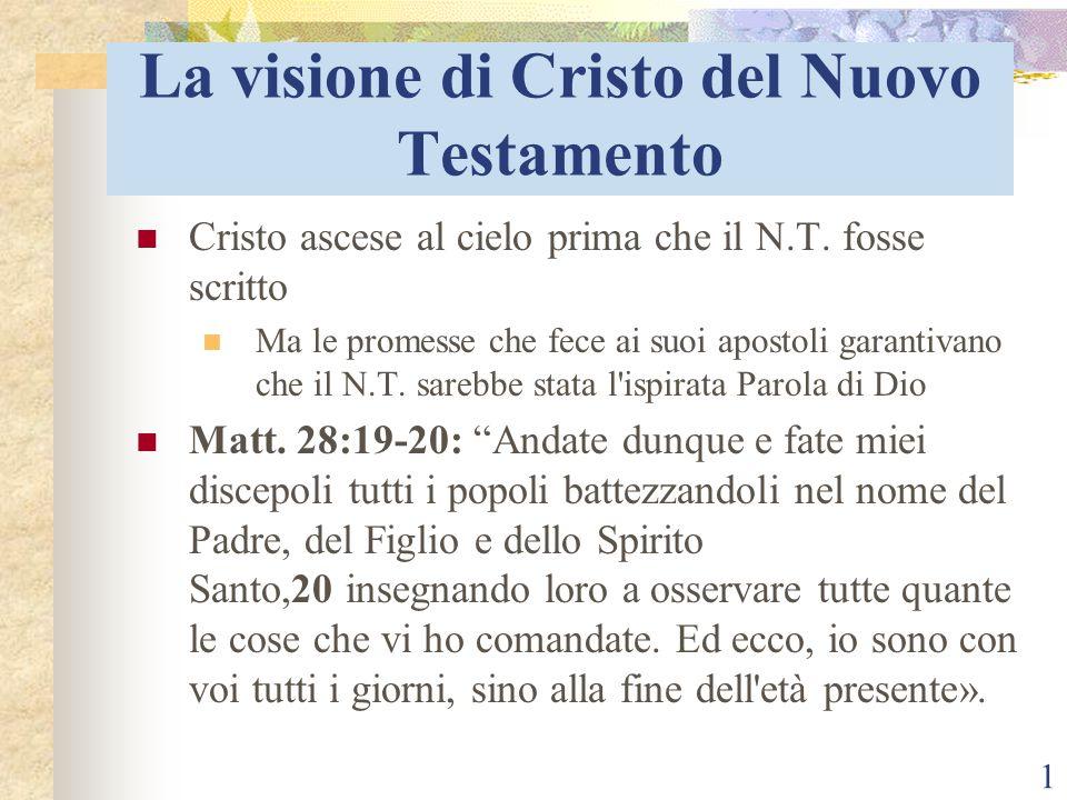 1 La visione di Cristo del Nuovo Testamento Cristo ascese al cielo prima che il N.T. fosse scritto Ma le promesse che fece ai suoi apostoli garantivan
