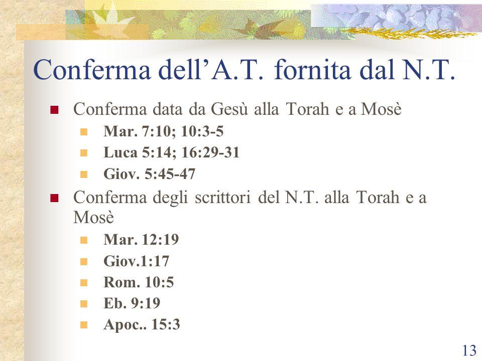 13 Conferma dell'A.T. fornita dal N.T. Conferma data da Gesù alla Torah e a Mosè Mar. 7:10; 10:3-5 Luca 5:14; 16:29-31 Giov. 5:45-47 Conferma degli sc