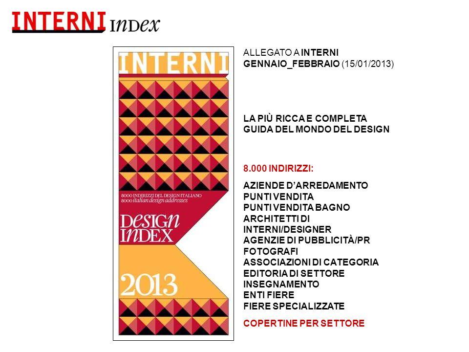 ALLEGATO A INTERNI GENNAIO_FEBBRAIO (15/01/2013) LA PIÙ RICCA E COMPLETA GUIDA DEL MONDO DEL DESIGN 8.000 INDIRIZZI: AZIENDE D'ARREDAMENTO PUNTI VENDITA PUNTI VENDITA BAGNO ARCHITETTI DI INTERNI/DESIGNER AGENZIE DI PUBBLICITÀ/PR FOTOGRAFI ASSOCIAZIONI DI CATEGORIA EDITORIA DI SETTORE INSEGNAMENTO ENTI FIERE FIERE SPECIALIZZATE COPERTINE PER SETTORE