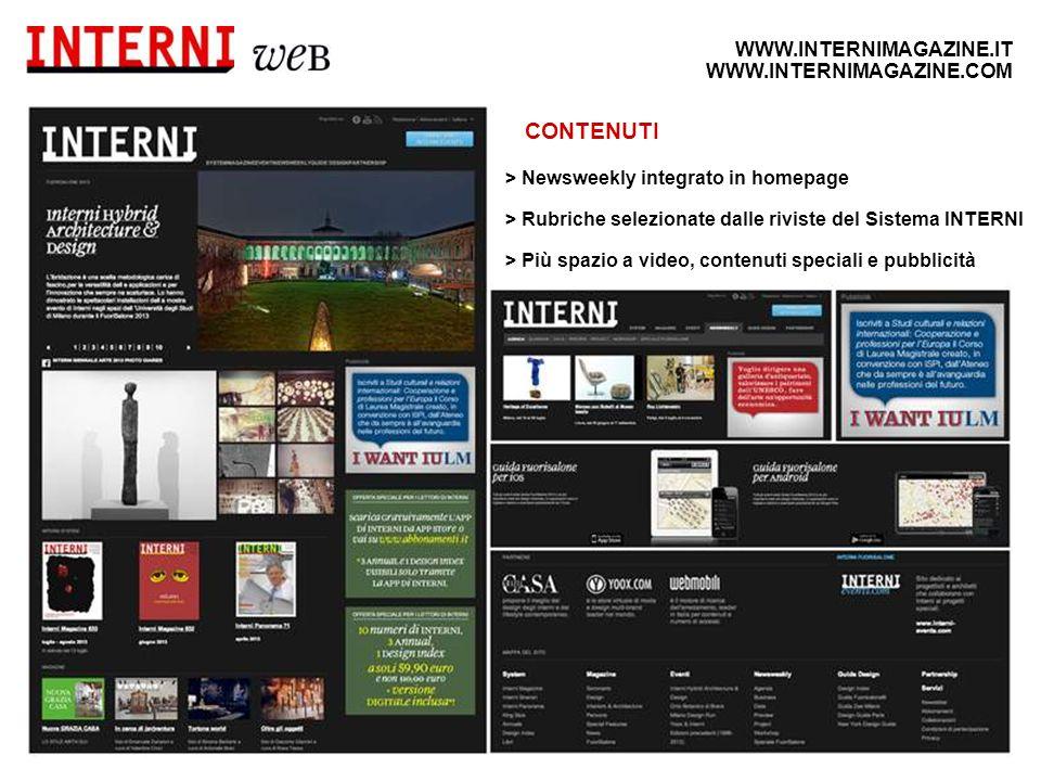 WWW.INTERNIMAGAZINE.IT WWW.INTERNIMAGAZINE.COM CONTENUTI > Newsweekly integrato in homepage > Rubriche selezionate dalle riviste del Sistema INTERNI > Più spazio a video, contenuti speciali e pubblicità