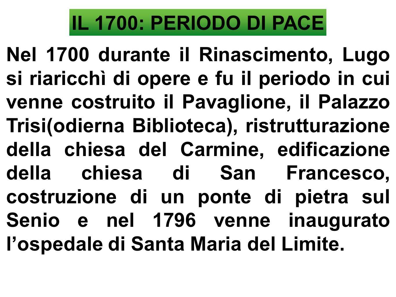 IL 1700: PERIODO DI PACE Nel 1700 durante il Rinascimento, Lugo si riaricchì di opere e fu il periodo in cui venne costruito il Pavaglione, il Palazzo