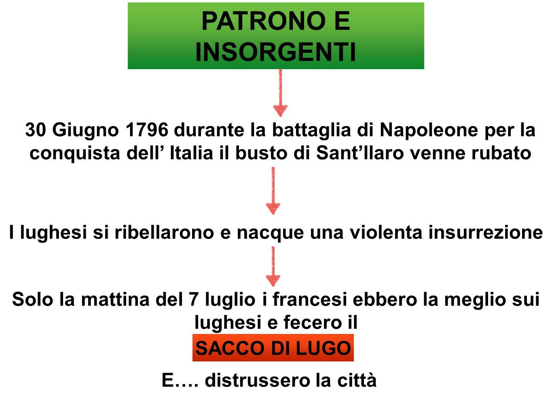 PATRONO E INSORGENTI 30 Giugno 1796 durante la battaglia di Napoleone per la conquista dell' Italia il busto di Sant'llaro venne rubato I lughesi si r