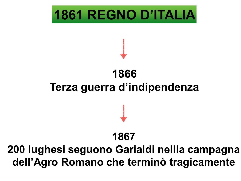 1861 REGNO D'ITALIA 1866 Terza guerra d'indipendenza 1867 200 lughesi seguono Garialdi nellla campagna dell'Agro Romano che terminò tragicamente