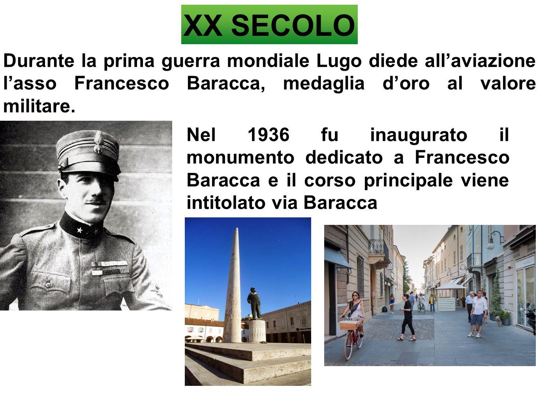 XX SECOLO Durante la prima guerra mondiale Lugo diede all'aviazione l'asso Francesco Baracca, medaglia d'oro al valore militare. Nel 1936 fu inaugurat