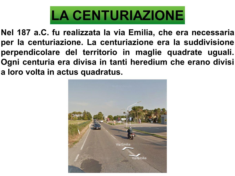 LA CENTURIAZIONE Nel 187 a.C. fu realizzata la via Emilia, che era necessaria per la centuriazione. La centuriazione era la suddivisione perpendicolar