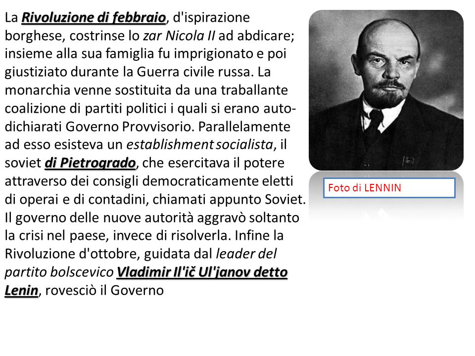 Rivoluzione di febbraio di Pietrogrado Vladimir Il ič Ul janov detto Lenin La Rivoluzione di febbraio, d ispirazione borghese, costrinse lo zar Nicola II ad abdicare; insieme alla sua famiglia fu imprigionato e poi giustiziato durante la Guerra civile russa.