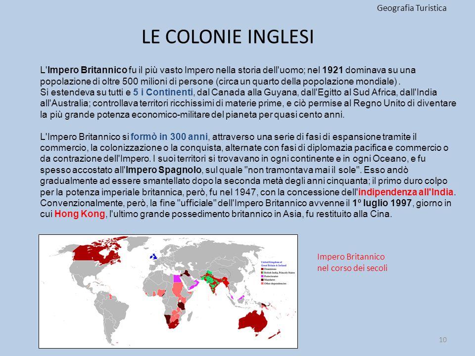 LE COLONIE INGLESI Geografia Turistica 10 L'Impero Britannico fu il più vasto Impero nella storia dell'uomo; nel 1921 dominava su una popolazione di o