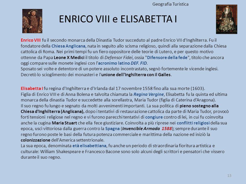 ENRICO VIII e ELISABETTA I Geografia Turistica 13 Enrico VIII fu il secondo monarca della Dinastia Tudor succeduto al padre Enrico VII d'Inghilterra.