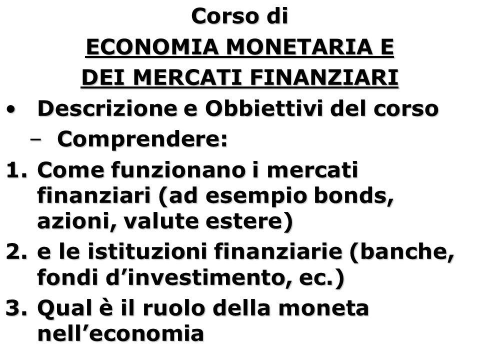 Corso di ECONOMIA MONETARIA E DEI MERCATI FINANZIARI Descrizione e Obbiettivi del corsoDescrizione e Obbiettivi del corso –Comprendere: 1.Come funzionano i mercati finanziari (ad esempio bonds, azioni, valute estere) 2.e le istituzioni finanziarie (banche, fondi d'investimento, ec.) 3.Qual è il ruolo della moneta nell'economia