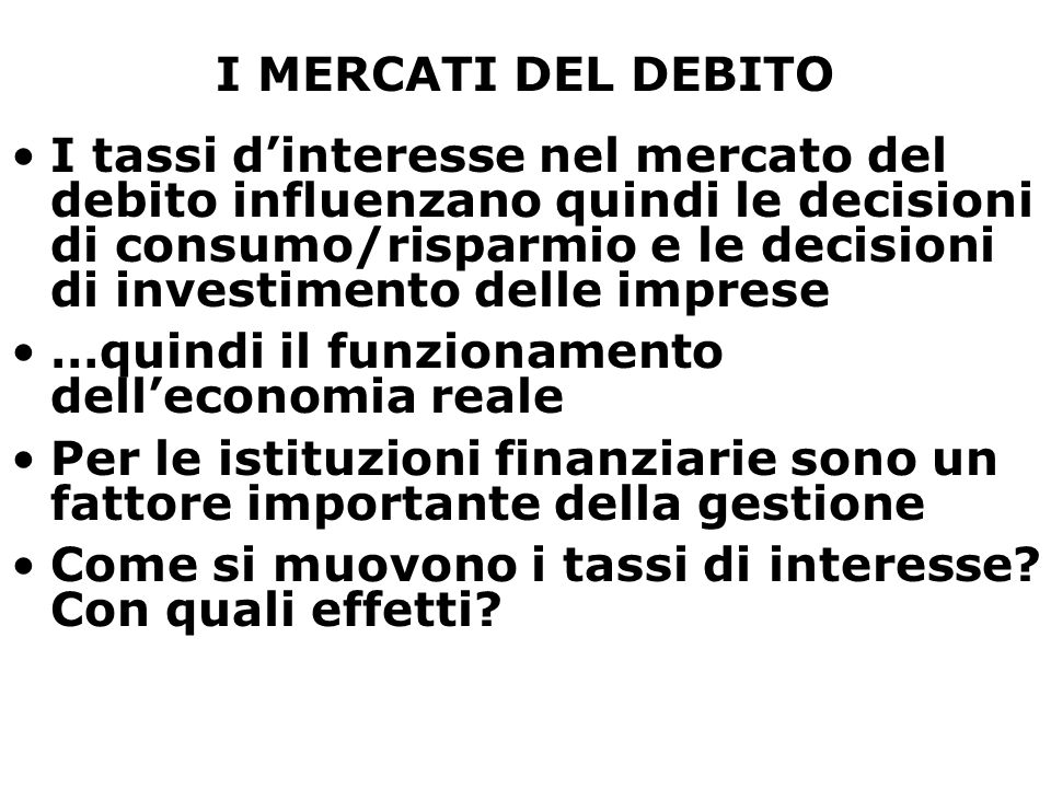 I MERCATI DEL DEBITO I tassi d'interesse nel mercato del debito influenzano quindi le decisioni di consumo/risparmio e le decisioni di investimento delle imprese …quindi il funzionamento dell'economia reale Per le istituzioni finanziarie sono un fattore importante della gestione Come si muovono i tassi di interesse.