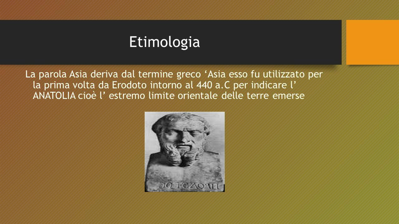 Etimologia La parola Asia deriva dal termine greco 'Asia esso fu utilizzato per la prima volta da Erodoto intorno al 440 a.C per indicare l' ANATOLIA cioè l' estremo limite orientale delle terre emerse
