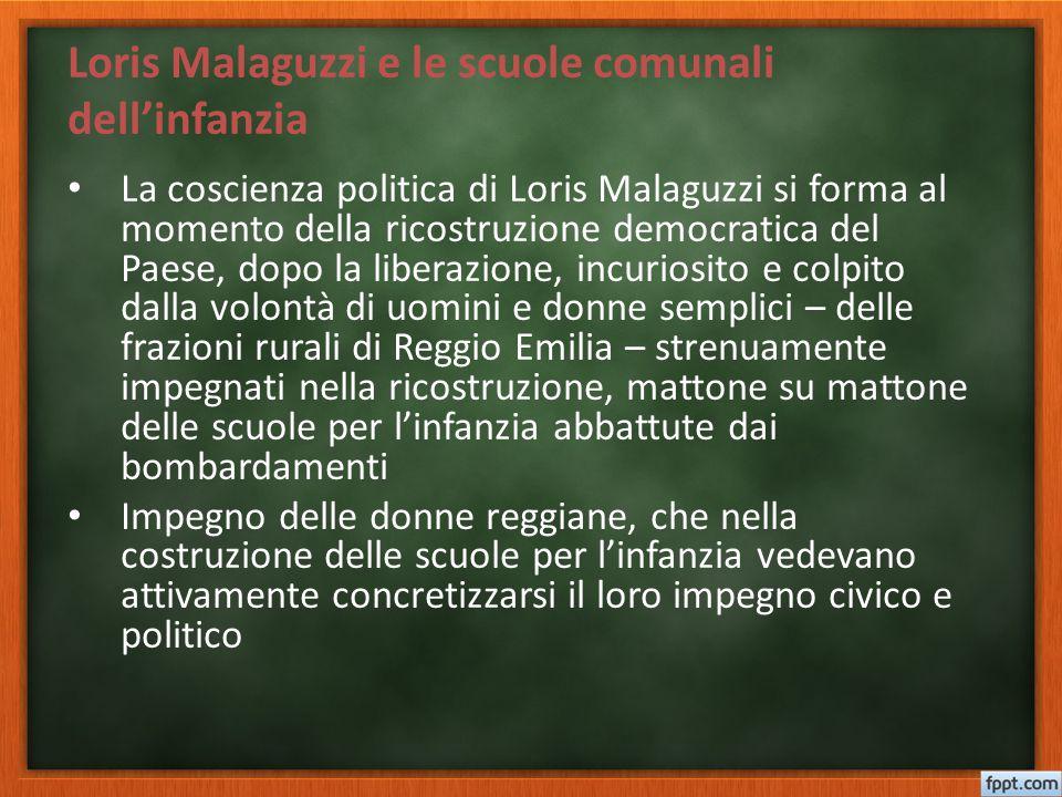 Loris Malaguzzi e le scuole comunali dell'infanzia La coscienza politica di Loris Malaguzzi si forma al momento della ricostruzione democratica del Pa