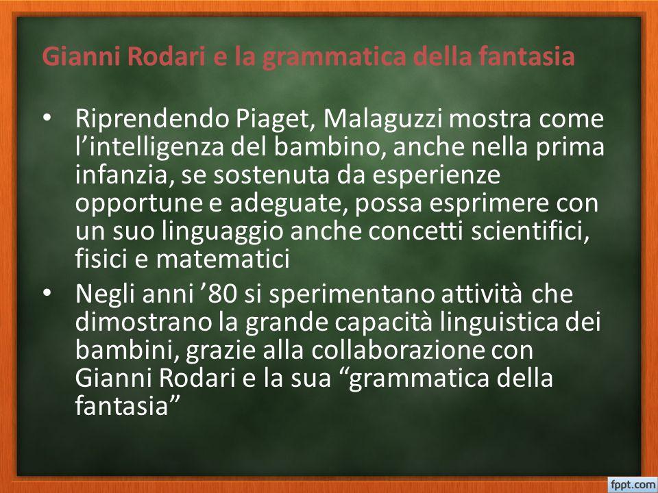 Gianni Rodari e la grammatica della fantasia Riprendendo Piaget, Malaguzzi mostra come l'intelligenza del bambino, anche nella prima infanzia, se sost