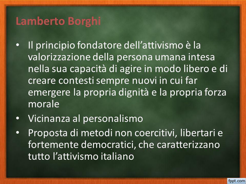 Lamberto Borghi Il principio fondatore dell'attivismo è la valorizzazione della persona umana intesa nella sua capacità di agire in modo libero e di c