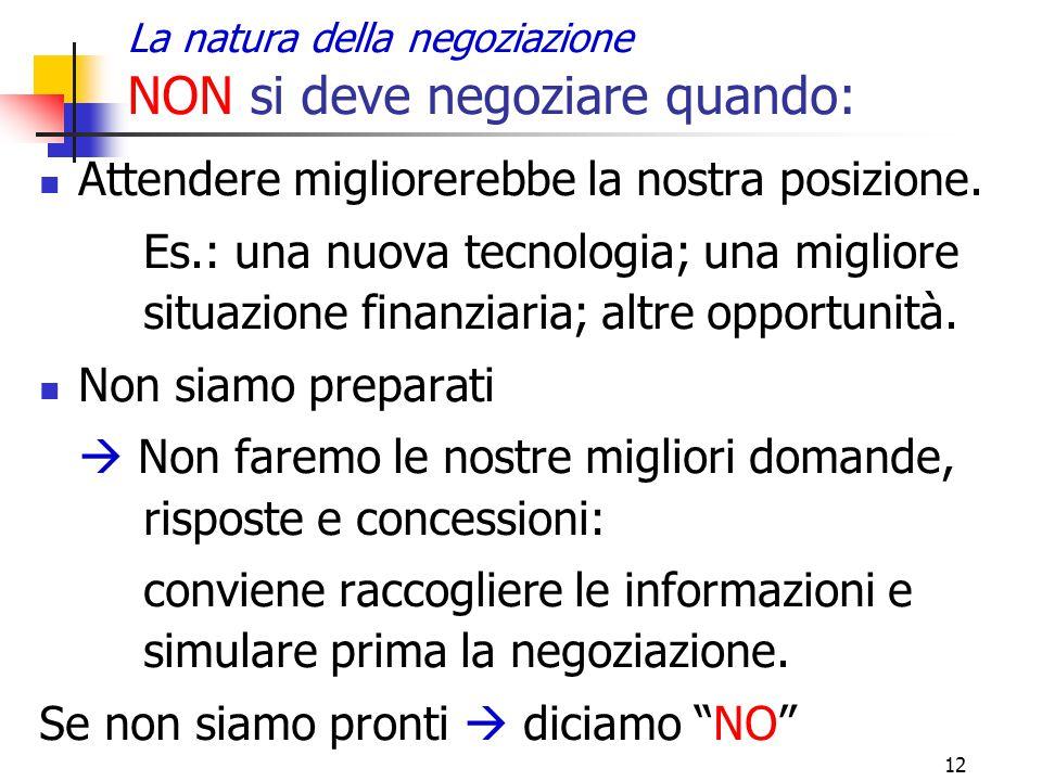 12 La natura della negoziazione NON si deve negoziare quando: Attendere migliorerebbe la nostra posizione. Es.: una nuova tecnologia; una migliore sit