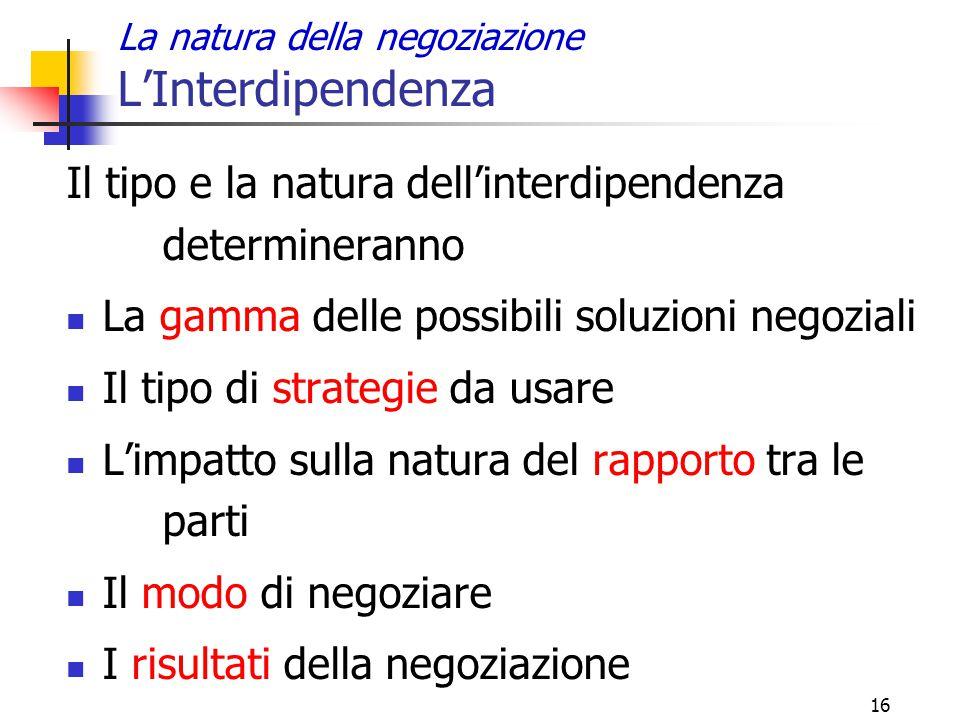 16 La natura della negoziazione L'Interdipendenza Il tipo e la natura dell'interdipendenza determineranno La gamma delle possibili soluzioni negoziali
