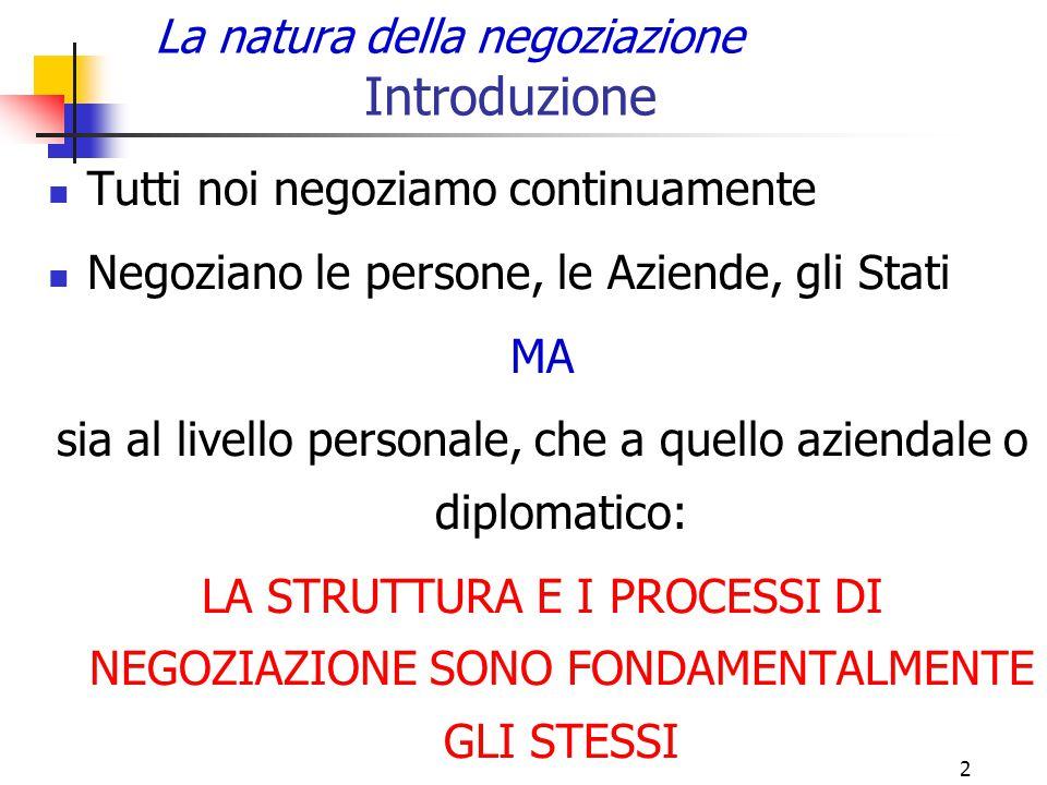2 La natura della negoziazione Introduzione Tutti noi negoziamo continuamente Negoziano le persone, le Aziende, gli Stati MA sia al livello personale,