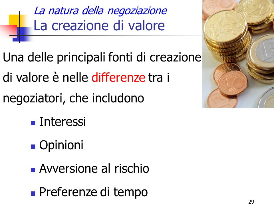 29 La natura della negoziazione La creazione di valore Una delle principali fonti di creazione di valore è nelle differenze tra i negoziatori, che inc