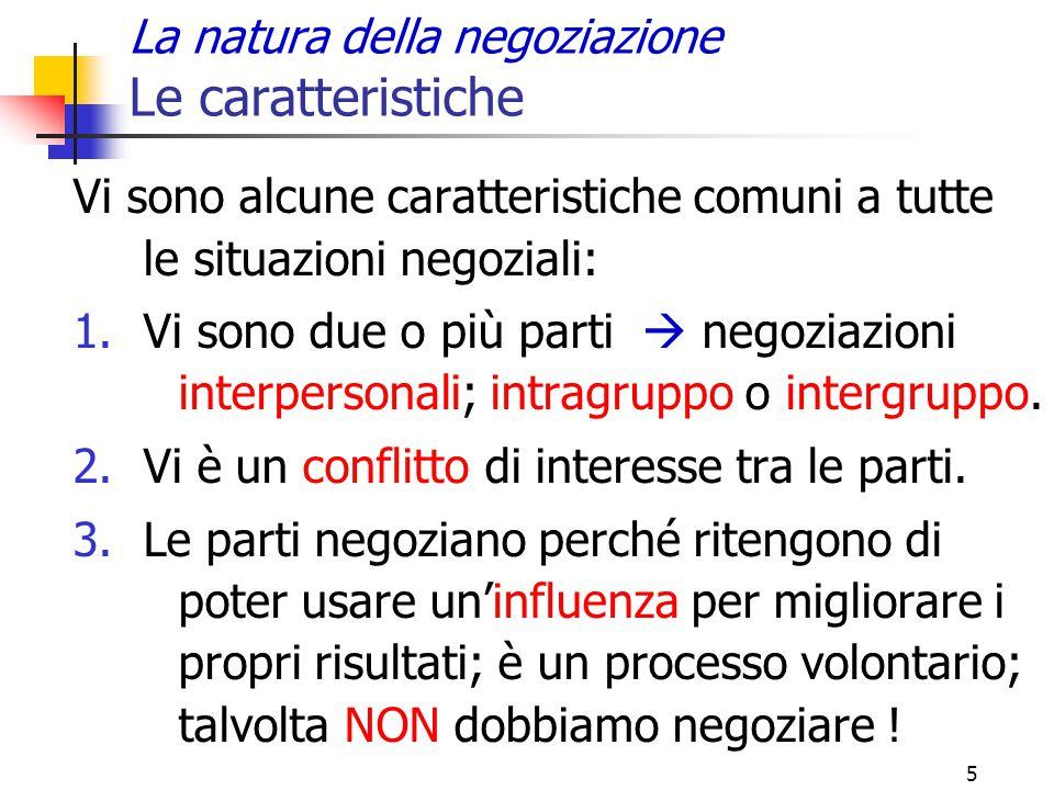 5 La natura della negoziazione Le caratteristiche Vi sono alcune caratteristiche comuni a tutte le situazioni negoziali: 1.Vi sono due o più parti  n