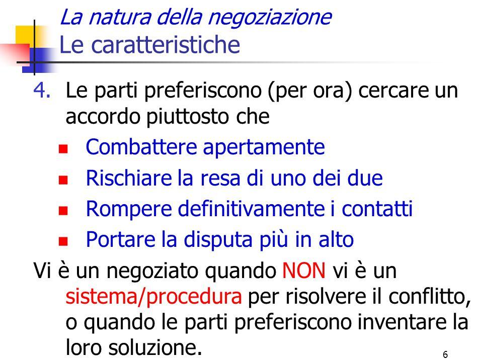 6 La natura della negoziazione Le caratteristiche 4.Le parti preferiscono (per ora) cercare un accordo piuttosto che Combattere apertamente Rischiare