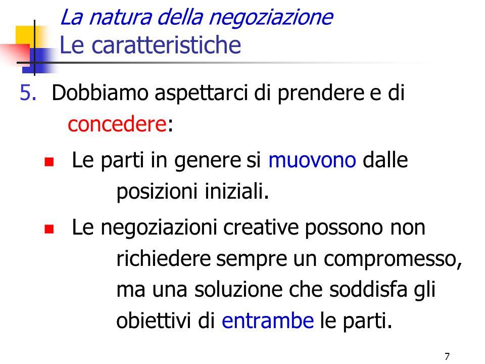 7 La natura della negoziazione Le caratteristiche 5.Dobbiamo aspettarci di prendere e di concedere: Le parti in genere si muovono dalle posizioni iniz